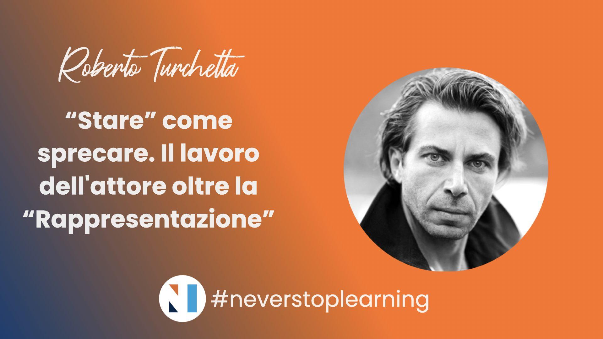 """#neverstoplearning – Roberto Turchetta – """"Stare"""" come sprecare. Il lavoro dell'attore oltre la """"Rappresentazione"""""""